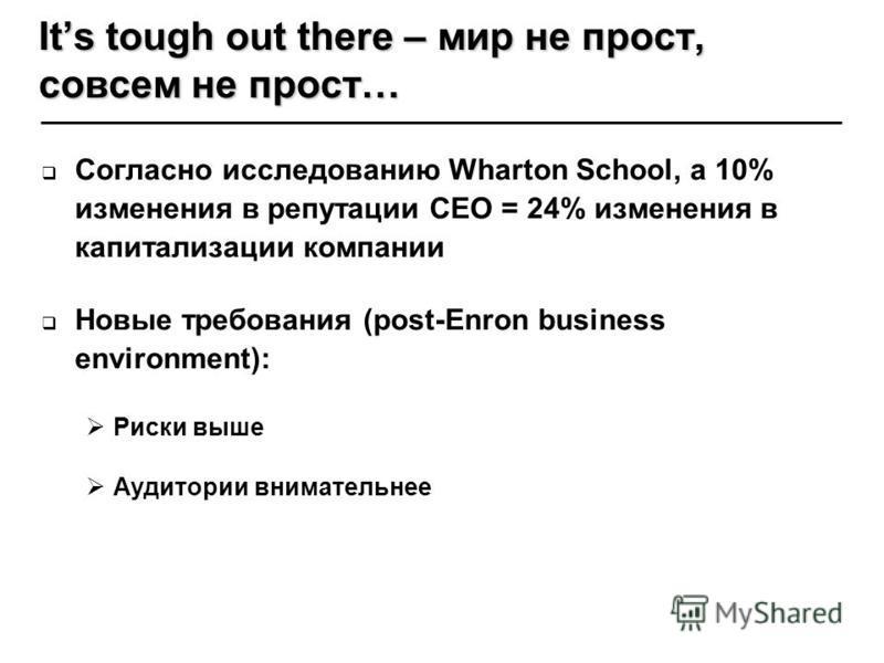 Согласно исследованию Wharton School, a 10% изменения в репутации CEO = 24% изменения в капитализации компании Новые требования (post-Enron business environment): Риски выше Аудитории внимательнее Its tough out there – мир не прост, совсем не прост…