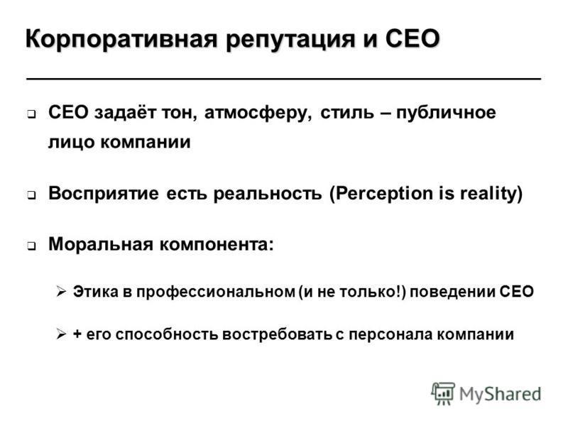 CEO задаёт тон, атмосферу, стиль – публичное лицо компании Восприятие есть реальность (Perception is reality) Моральная компонента: Этика в профессиональном (и не только!) поведении CEO + его способность востребовать с персонала компании Корпоративна