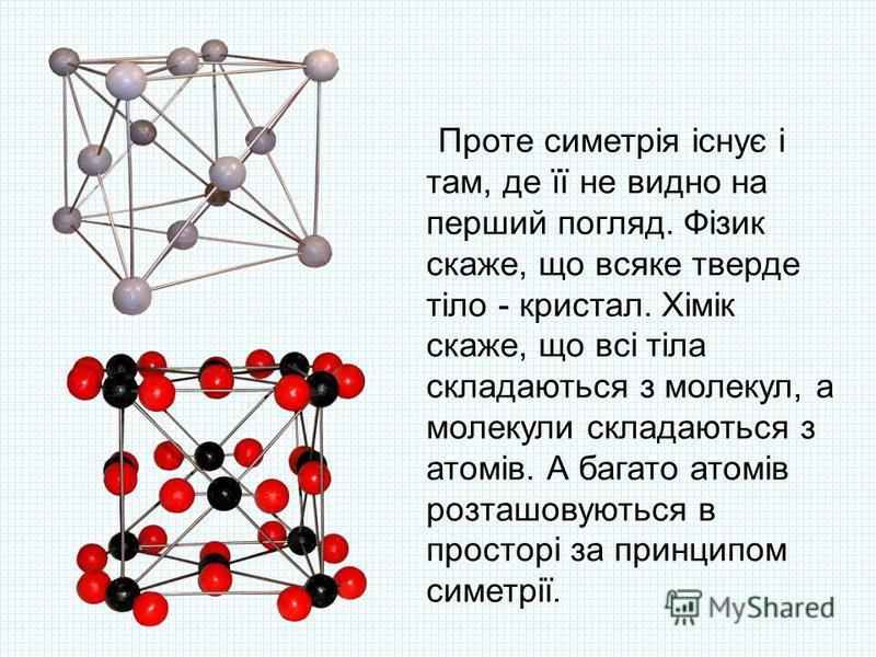 Проте симетрія існує і там, де її не видно на перший погляд. Фізик скаже, що всяке тверде тіло - кристал. Хімік скаже, що всі тіла складаються з молекул, а молекули складаються з атомів. А багато атомів розташовуються в просторі за принципом симетрії