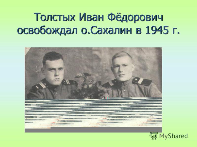 Толстых Иван Фёдорович освобождал о.Сахалин в 1945 г.