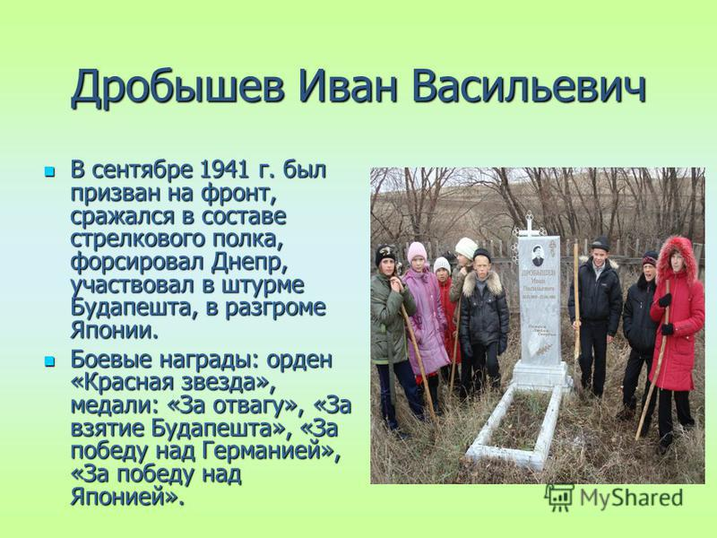 Дробышев Иван Васильевич В сентябре 1941 г. был призван на фронт, сражался в составе стрелкового полка, форсировал Днепр, участвовал в штурме Будапешта, в разгроме Японии. В сентябре 1941 г. был призван на фронт, сражался в составе стрелкового полка,