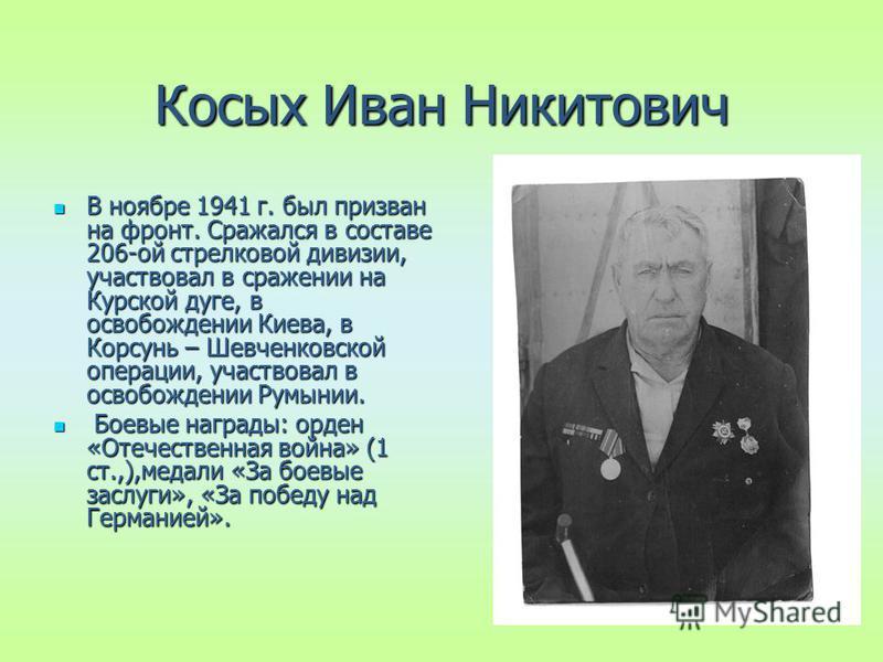 Косых Иван Никитович В ноябре 1941 г. был призван на фронт. Сражался в составе 206-ой стрелковой дивизии, участвовал в сражении на Курской дуге, в освобождении Киева, в Корсунь – Шевченковской операции, участвовал в освобождении Румынии. В ноябре 194