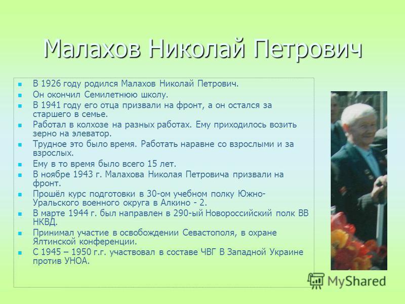 Малахов Николай Петрович В 1926 году родился Малахов Николай Петрович. Он окончил Семилетнюю школу. В 1941 году его отца призвали на фронт, а он остался за старшего в семье. Работал в колхозе на разных работах. Ему приходилось возить зерно на элевато