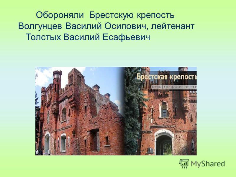 Обороняли Брестскую крепость Волгунцев Василий Осипович, лейтенант Толстых Василий Есафьевич