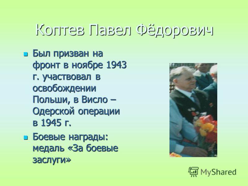 Коптев Павел Фёдорович Был призван на фронт в ноябре 1943 г. участвовал в освобождении Польши, в Висло – Одерской операции в 1945 г. Был призван на фронт в ноябре 1943 г. участвовал в освобождении Польши, в Висло – Одерской операции в 1945 г. Боевые