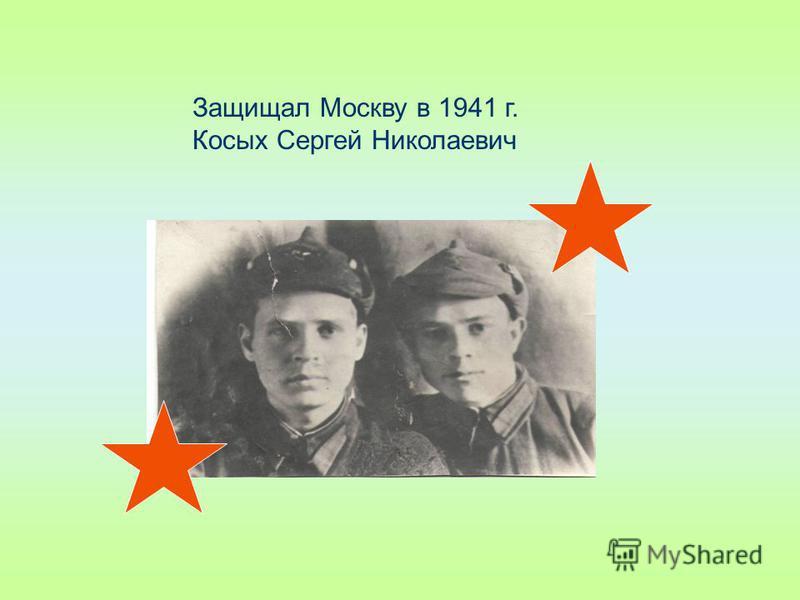 Защищал Москву в 1941 г. Косых Сергей Николаевич
