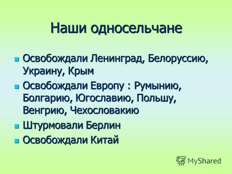 Наши односельчане Освобождали Ленинград, Белоруссию, Украину, Крым Освобождали Ленинград, Белоруссию, Украину, Крым Освобождали Европу : Румынию, Болгарию, Югославию, Польшу, Венгрию, Чехословакию Освобождали Европу : Румынию, Болгарию, Югославию, По