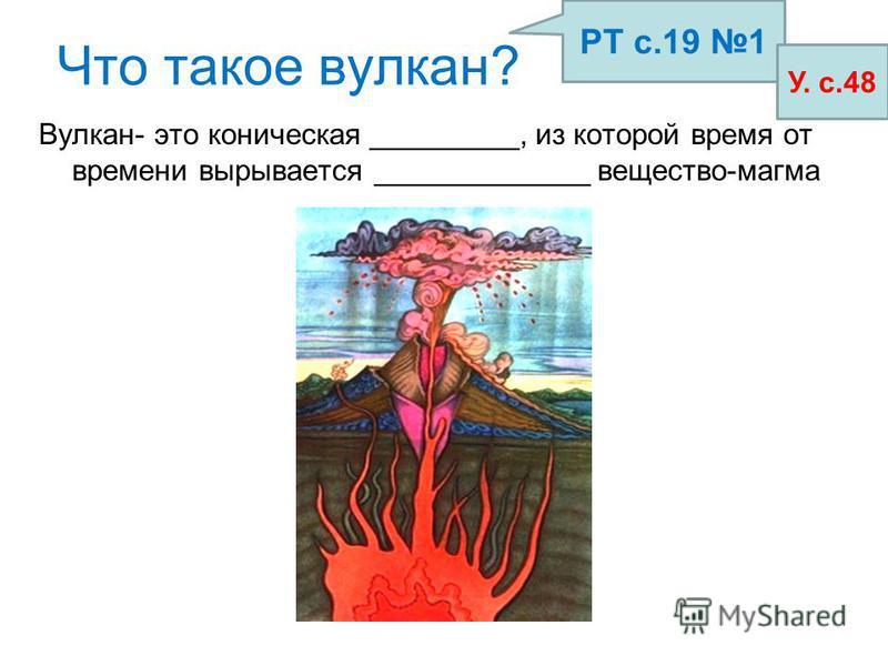 Что такое вулкан? Вулкан- это коническая _________, из которой время от времени вырывается _____________ вещество-магма РТ с.19 1 У. с.48