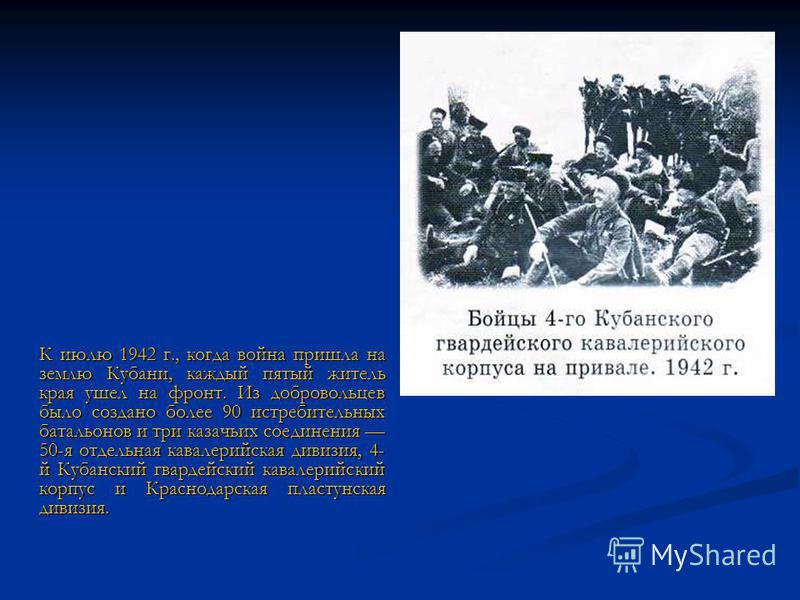 К июлю 1942 г., когда война пришла на землю Кубани, каждый пятый житель края ушел на фронт. Из добровольцев было создано более 90 истребительных батальонов и три казачьих соединения 50-я отдельная кавалерийская дивизия, 4- й Кубанский гвардейский кав