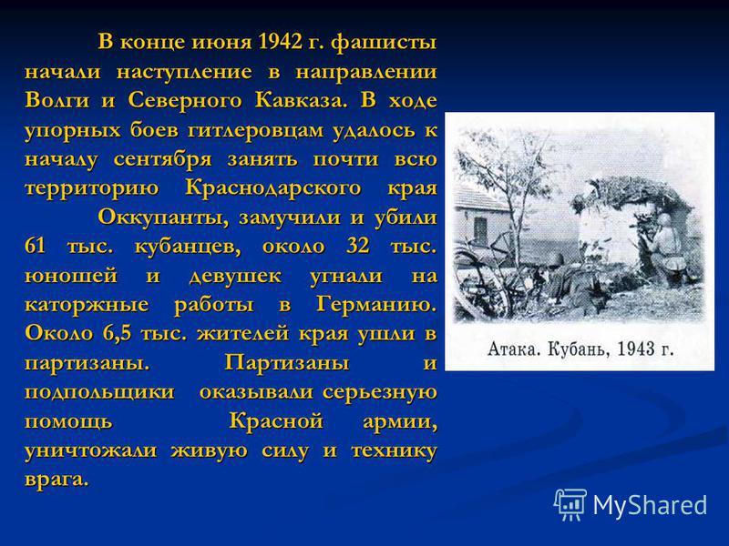В конце июня 1942 г. фашисты начали наступление в направлении Волги и Северного Кавказа. В ходе упорных боев гитлеровцам удалось к началу сентября занять почти всю территорию Краснодарского края Оккупанты, замучили и убили 61 тыс. кубанцев, около 32