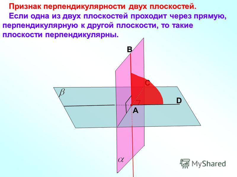 Признак перпендикулярности двух плоскостей. Признак перпендикулярности двух плоскостей. Если одна из двух плоскостей проходит через прямую, перпендикулярную к другой плоскости, то такие плоскости перпендикулярны. Если одна из двух плоскостей проходит