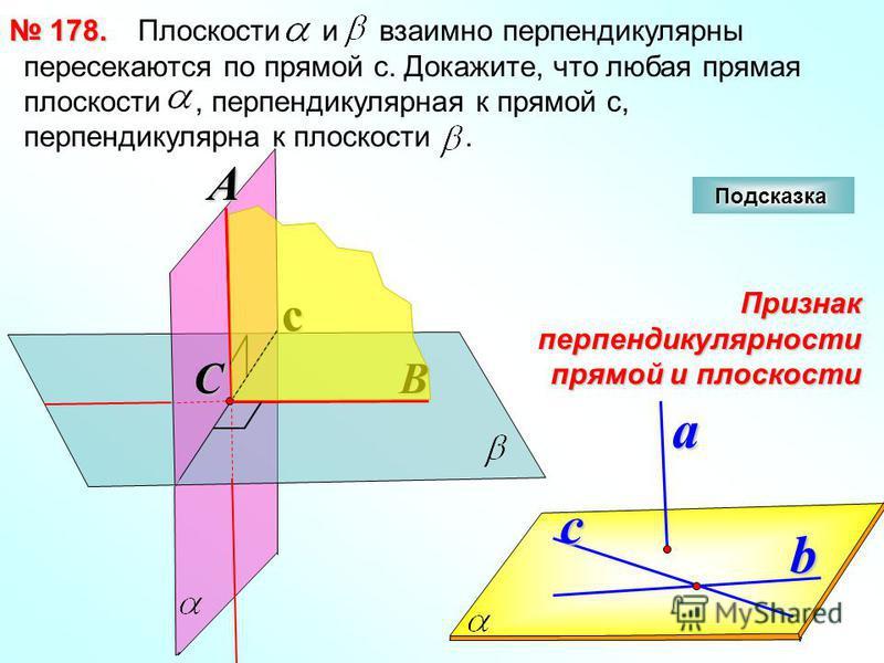 Плоскости и взаимно перпендикулярны пересекаются по прямой с. Докажите, что любая прямая плоскости, перпендикулярная к прямой с, перпендикулярна к плоскости. 178. 178. cA a b Признак перпендикулярности прямой и плоскости c BC Подсказка