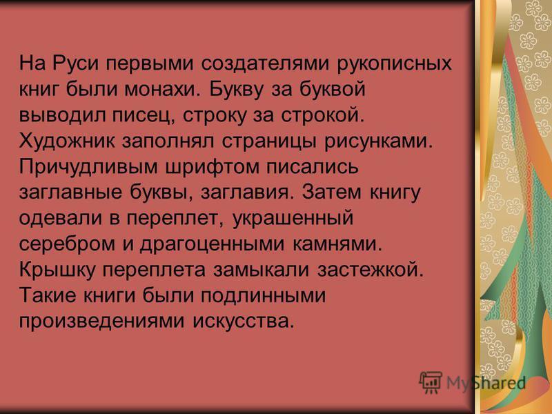 На Руси первыми создателями рукописных книг были монахи. Букву за буквой выводил писец, строку за строкой. Художник заполнял страницы рисунками. Причудливым шрифтом писались заглавные буквы, заглавия. Затем книгу одевали в переплет, украшенный серебр
