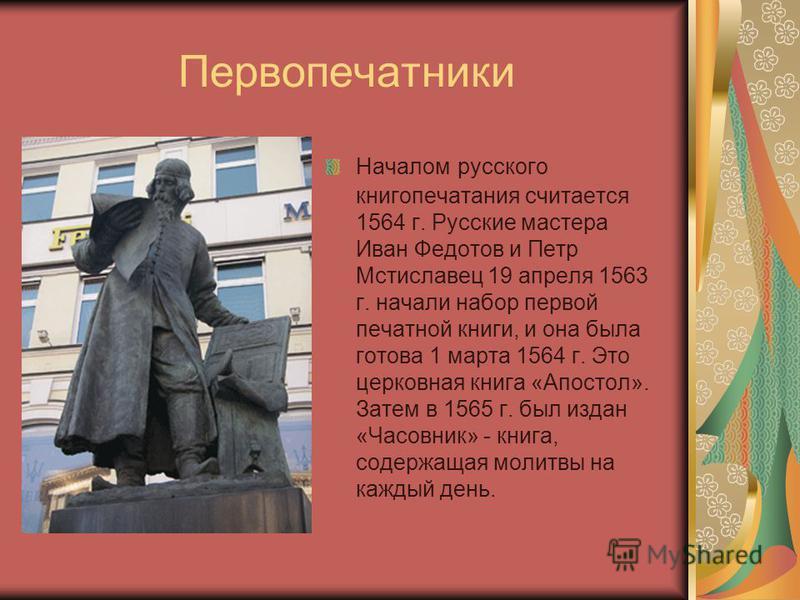 Первопечатники Началом русского книгопечатания считается 1564 г. Русские мастера Иван Федотов и Петр Мстиславец 19 апреля 1563 г. начали набор первой печатной книги, и она была готова 1 марта 1564 г. Это церковная книга «Апостол». Затем в 1565 г. был