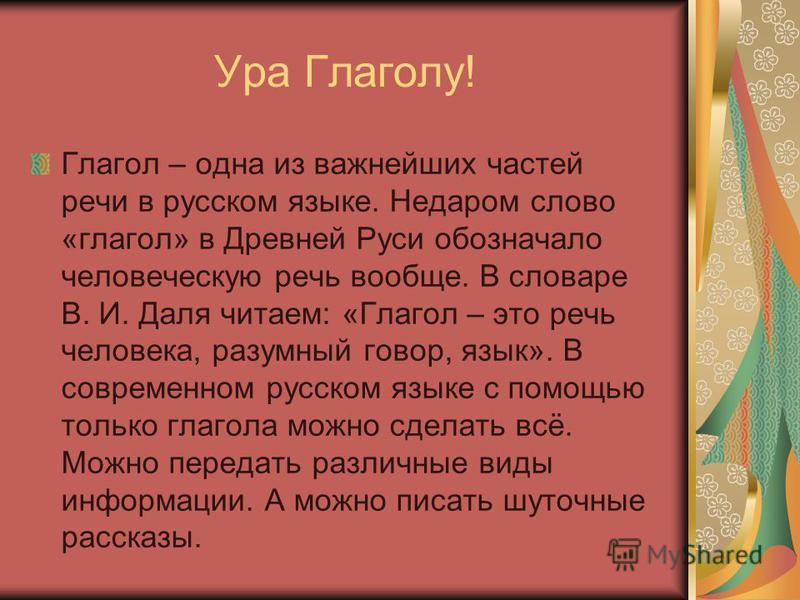 Ура Глаголу! Глагол – одна из важнейших частей речи в русском языке. Недаром слово «глагол» в Древней Руси обозначало человеческую речь вообще. В словаре В. И. Даля читаем: «Глагол – это речь человека, разумный говор, язык». В современном русском язы