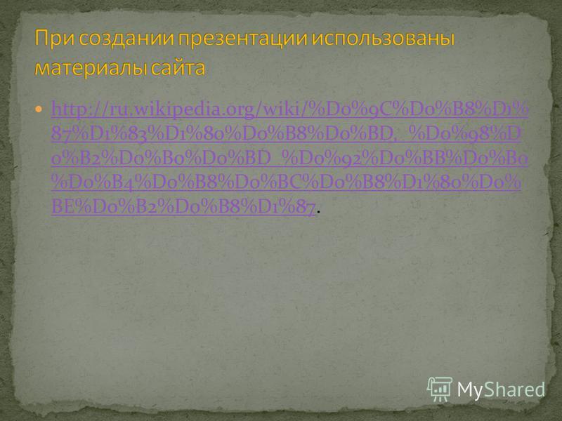 http://ru.wikipedia.org/wiki/%D0%9C%D0%B8%D1% 87%D1%83%D1%80%D0%B8%D0%BD,_%D0%98%D 0%B2%D0%B0%D0%BD_%D0%92%D0%BB%D0%B0 %D0%B4%D0%B8%D0%BC%D0%B8%D1%80%D0% BE%D0%B2%D0%B8%D1%87. http://ru.wikipedia.org/wiki/%D0%9C%D0%B8%D1% 87%D1%83%D1%80%D0%B8%D0%BD,_