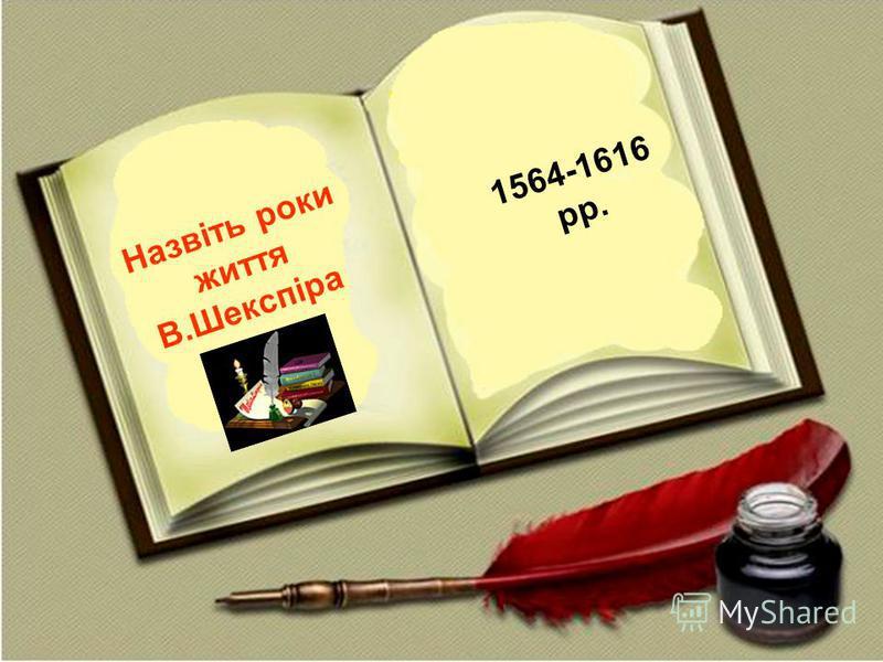 1564-1616 рр. Назвіть роки життя В.Шекспіра