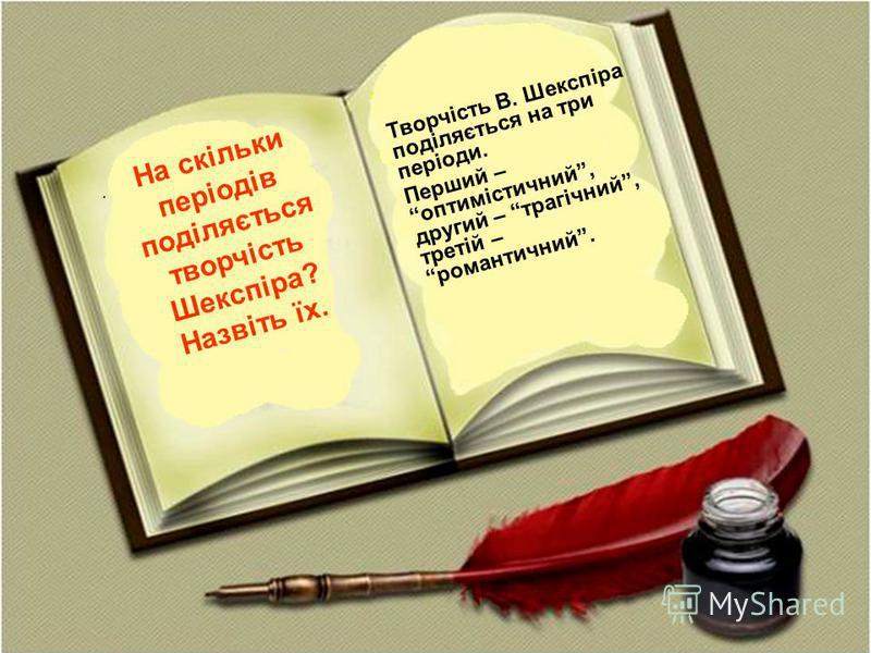 . Творчість В. Шекспіра поділяється на три періоди. Перший – оптимістичний, другий – трагічний, третій – романтичний. На скільки періодів поділяється творчість Шекспіра? Назвіть їх.