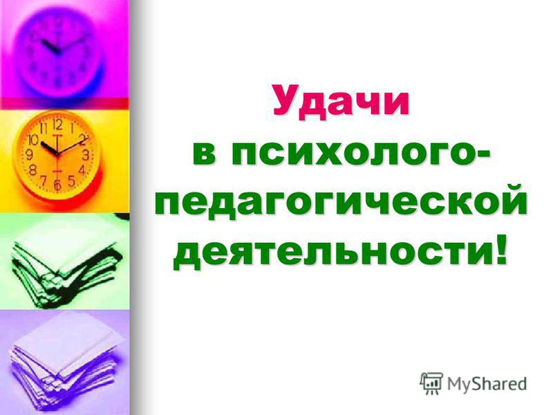 Удачи в психолого- педагогической деятельности!