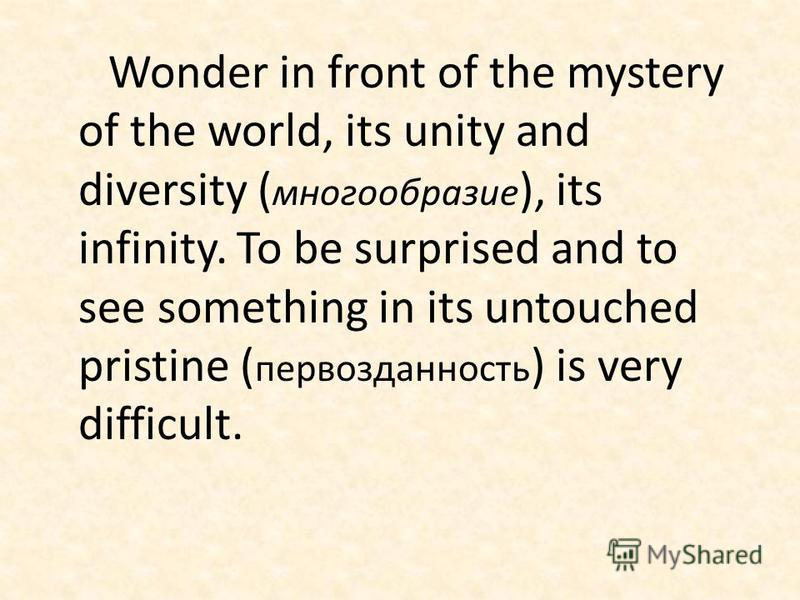 Wonder in front of the mystery of the world, its unity and diversity ( многообразие ), its infinity. To be surprised and to see something in its untouched pristine ( первозданность ) is very difficult.