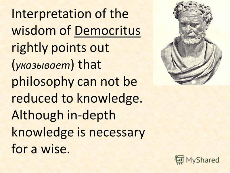 Interpretation of the wisdom of Democritus rightly points out ( указывает ) that philosophy can not be reduced to knowledge. Although in-depth knowledge is necessary for a wise.