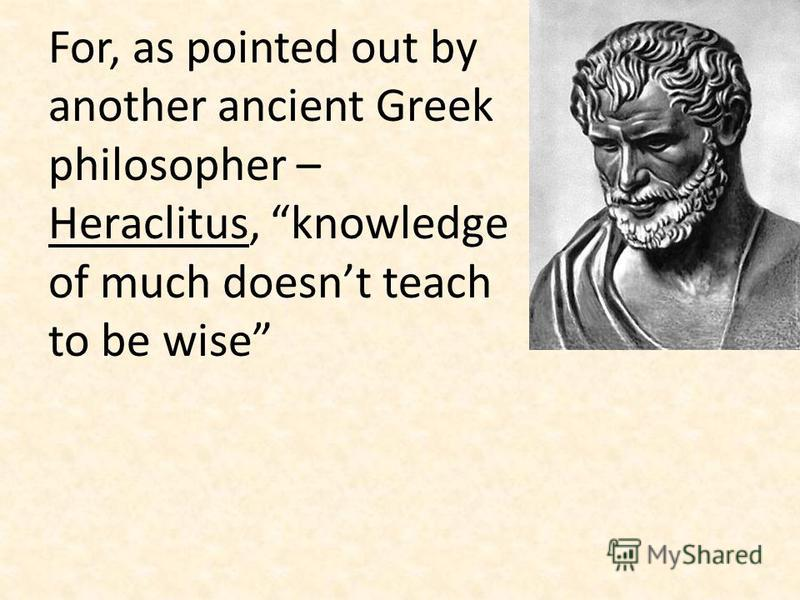 For, as pointed out by another ancient Greek philosopher – Heraclitus, knowledge of much doesnt teach to be wise