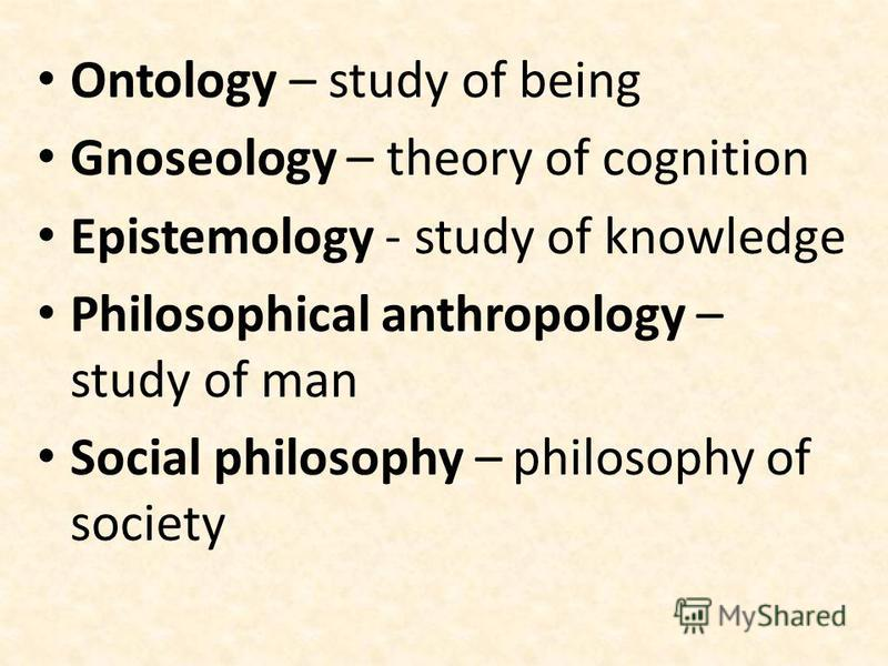 Ontology – study of being Gnoseology – theory of cognition Epistemology - study of knowledge Philosophical anthropology – study of man Social philosophy – philosophy of society