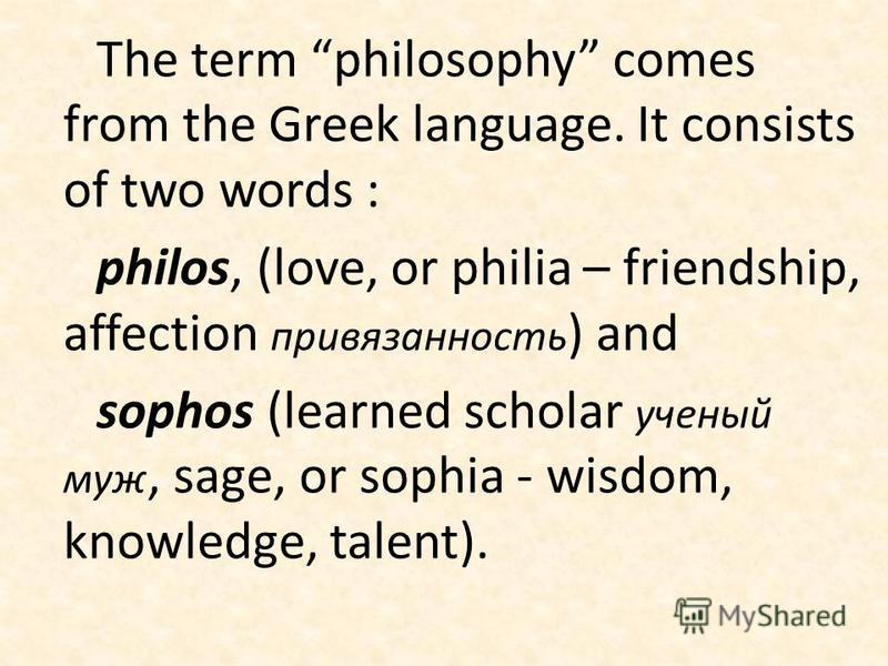 The term philosophy comes from the Greek language. It consists of two words : philos, (love, or philia – friendship, affection привязанность ) and sophos (learned scholar ученый муж, sage, or sophia - wisdom, knowledge, talent).
