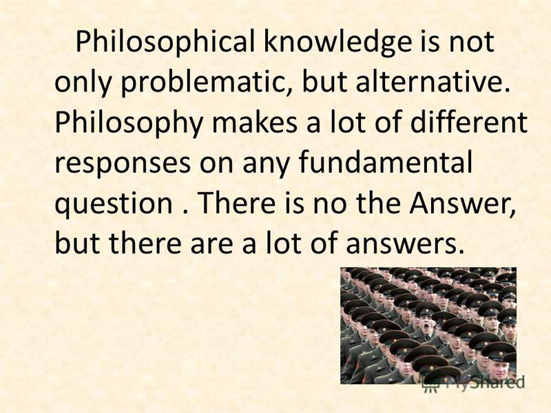 Philosophical knowledge is not only problematic, but alternative. Philosophy makes a lot of different responses on any fundamental question. There is no the Answer, but there are a lot of answers.