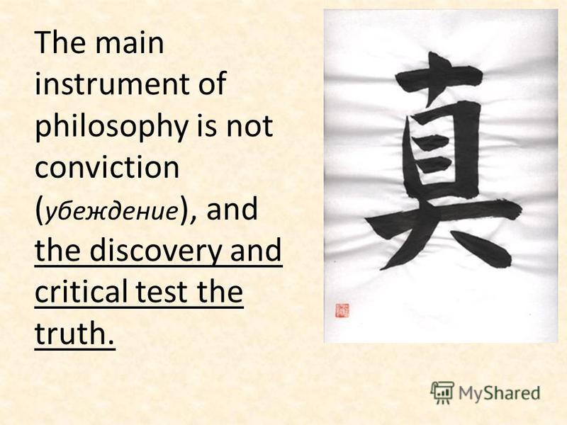 The main instrument of philosophy is not conviction ( убеждение ), and the discovery and critical test the truth.