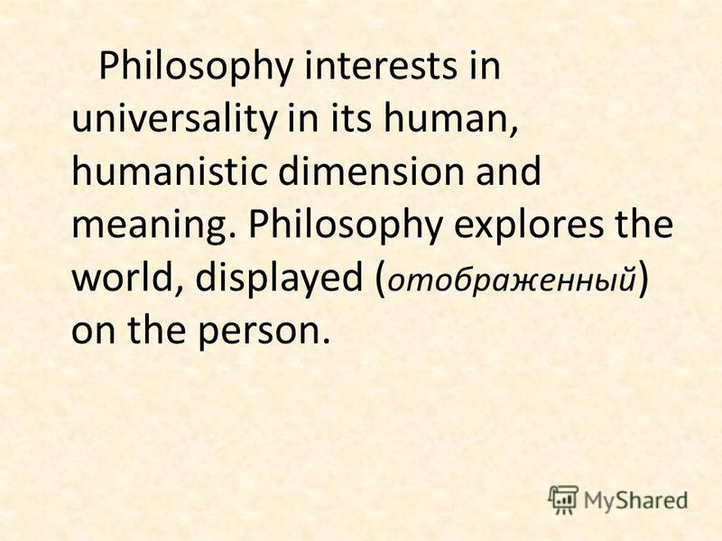 Philosophy interests in universality in its human, humanistic dimension and meaning. Philosophy explores the world, displayed ( отображенный ) on the person.