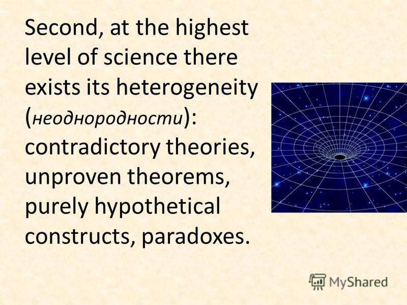 Second, at the highest level of science there exists its heterogeneity ( неоднородности ): contradictory theories, unproven theorems, purely hypothetical constructs, paradoxes.