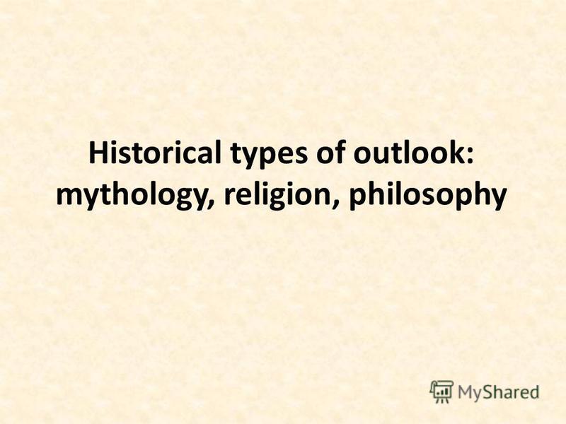 Historical types of outlook: mythology, religion, philosophy