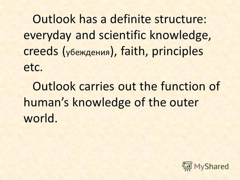 Outlook has a definite structure: everyday and scientific knowledge, creeds ( убеждения ), faith, principles etc. Outlook carries out the function of humans knowledge of the outer world.