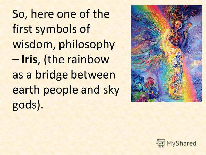 So, here one of the first symbols of wisdom, philosophy – Iris, (the rainbow as a bridge between earth people and sky gods).