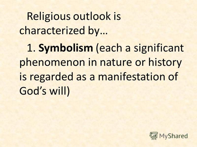 Religious outlook is characterized by… 1. Symbolism (each a significant phenomenon in nature or history is regarded as a manifestation of Gods will)