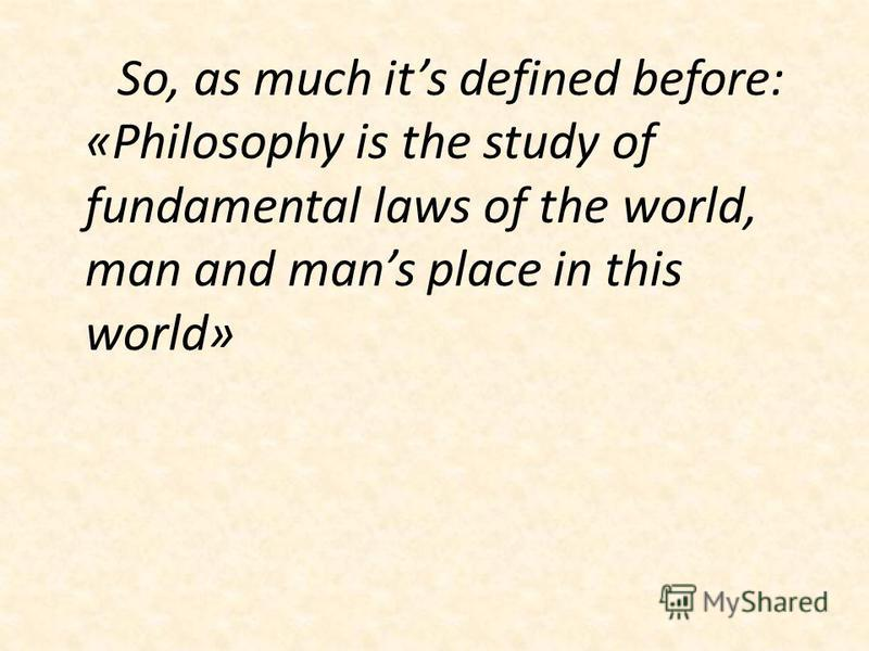 So, as much its defined before: «Philosophy is the study of fundamental laws of the world, man and mans place in this world»