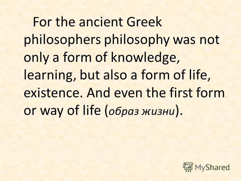 For the ancient Greek philosophers philosophy was not only a form of knowledge, learning, but also a form of life, existence. And even the first form or way of life ( образ жизни ).