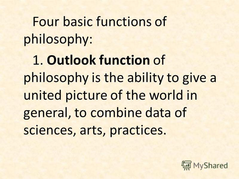 Four basic functions of philosophy: 1. Outlook function of philosophy is the ability to give a united picture of the world in general, to combine data of sciences, arts, practices.