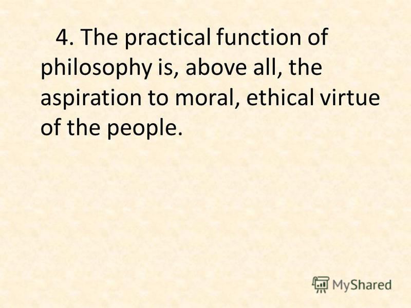 4. The practical function of philosophy is, above all, the aspiration to moral, ethical virtue of the people.