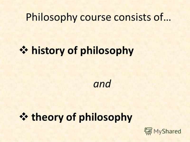 Philosophy course consists of… history of philosophy and theory of philosophy