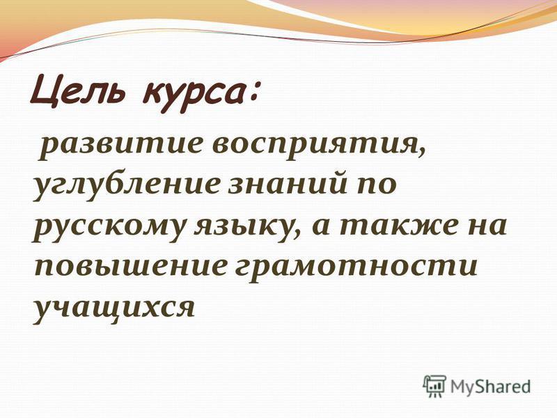 Цель курса: развитие восприятия, углубление знаний по русскому языку, а также на повышение грамотности учащихся