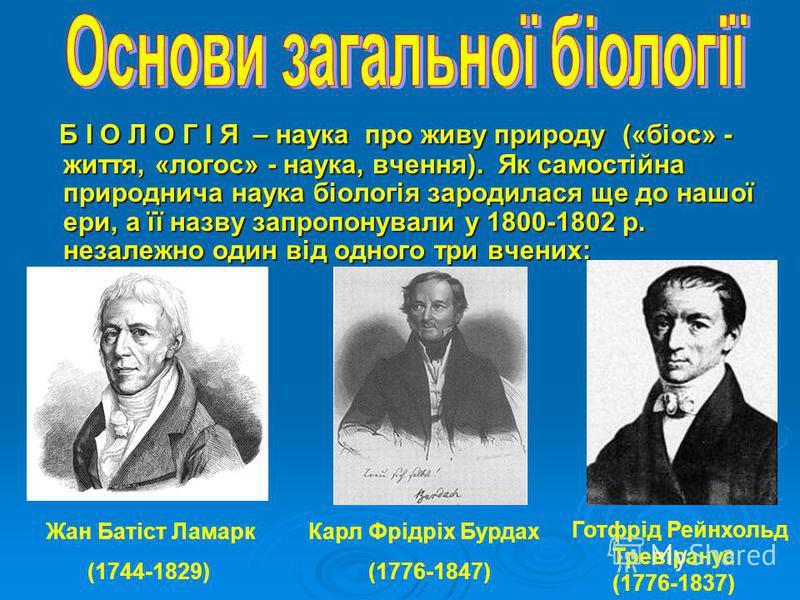 Б І О Л О Г І Я – наука про живу природу («біос» - життя, «логос» - наука, вчення). Як самостійна природнича наука біологія зародилася ще до нашої ери, а її назву запропонували у 1800-1802 р. незалежно один від одного три вчених: Б І О Л О Г І Я – на