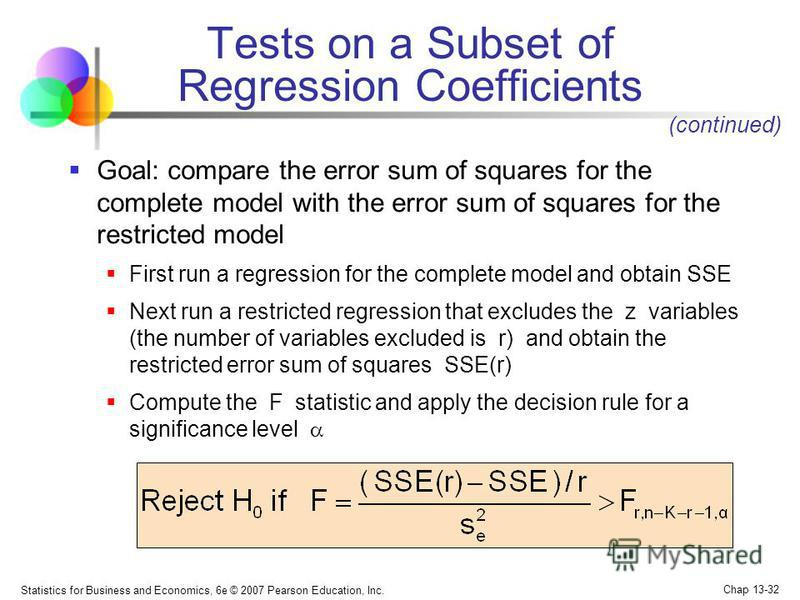 Statistics for Business and Economics, 6e © 2007 Pearson Education, Inc. Chap 13-32 Goal: compare the error sum of squares for the complete model with the error sum of squares for the restricted model First run a regression for the complete model and