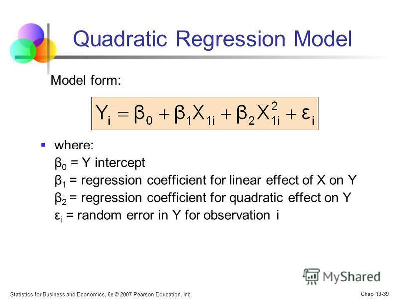 Statistics for Business and Economics, 6e © 2007 Pearson Education, Inc. Chap 13-39 Quadratic Regression Model where: β 0 = Y intercept β 1 = regression coefficient for linear effect of X on Y β 2 = regression coefficient for quadratic effect on Y ε