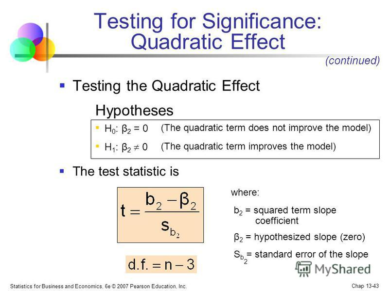 Statistics for Business and Economics, 6e © 2007 Pearson Education, Inc. Chap 13-43 Testing for Significance: Quadratic Effect Testing the Quadratic Effect Hypotheses (The quadratic term does not improve the model) (The quadratic term improves the mo