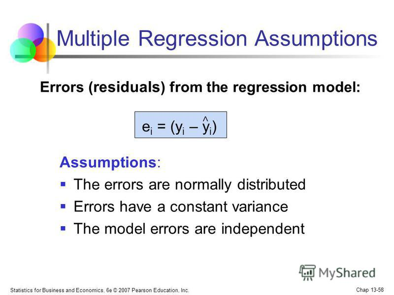 Statistics for Business and Economics, 6e © 2007 Pearson Education, Inc. Chap 13-58 Multiple Regression Assumptions Assumptions: The errors are normally distributed Errors have a constant variance The model errors are independent e i = (y i – y i ) <