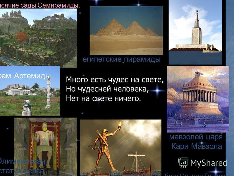 египетские пирамиды мавзолей царя Кари Мавзола бронзовая статуя, бога Солнца Гелисса Олимпийская статуя Зевса храм Артемиды висячие сады Семирамиды. Много есть чудес на свете, Но чудесней человека, Нет на свете ничего.