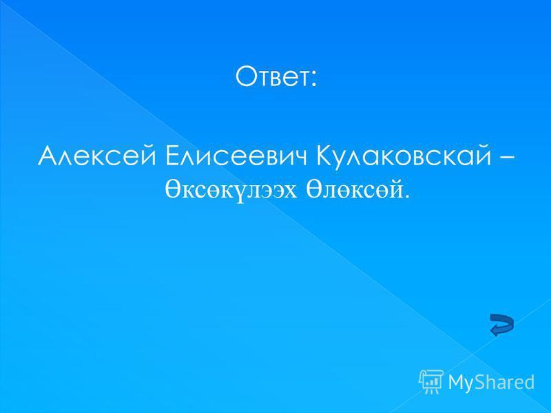 Ответ: Алексей Елисеевич Кулаковскай – Ɵ ксөкүлээх Ɵ лөксөй.
