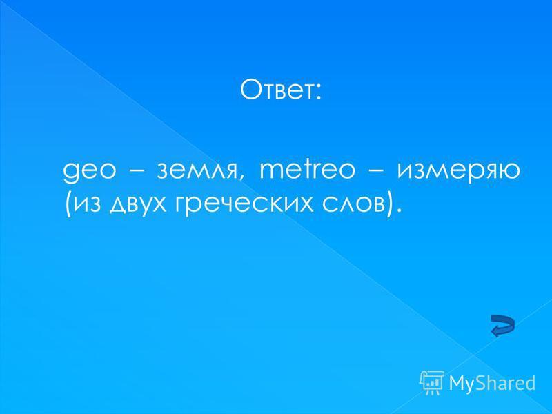 Ответ: geо – земля, metreo – измеряю (из двух греческих слов).